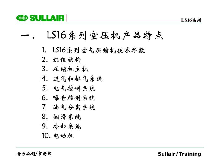 一. LS16系列空壓機產品特點 1. LS16系列空氣壓縮機技術參數 2. 機組結構 3. 壓縮機主機 4. 進氣和排氣系統 5. 電氣控制系統 6. 噪音控制系統 7. 油氣分離系統 8. 潤滑系統 9. 冷卻系統 10. 電動機