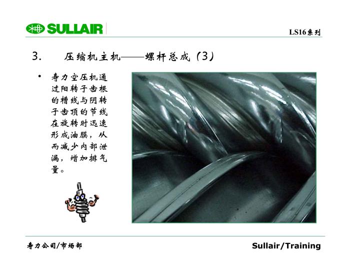 3. 壓縮機主機——螺桿總成(3) ? 壽力空壓機通 過陽轉子齒根 的槽線與陰轉 子齒頂的節線 在旋轉時迅速 形成油膜,從 而減少內部泄 漏,增加排氣 量。